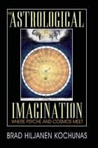 The Astrological Imagination - Where Psyche and Cosmos Meet ebook by