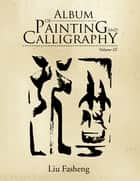 Album of Painting and Calligraphy - Volume Iii eBook by Liu Fasheng