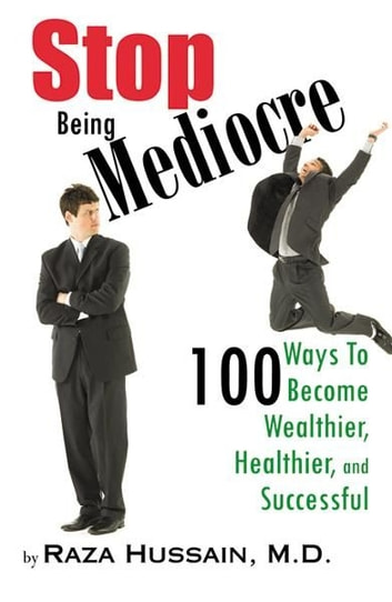 Stop Being Mediocre: 100 Ways to Become Wealthier, Healthier and Successful ebook by Raza Hussain