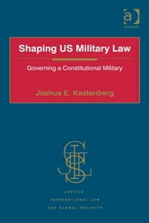 Shaping US Military Law - Governing a Constitutional Military ebook by Lt Col Joshua E. Kastenberg,Professor Howard M Hensel