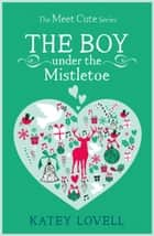 The Boy Under the Mistletoe: A Short Story (The Meet Cute) ebook by Katey Lovell