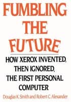 Fumbling the Future - How Xerox Invented, Then Ignored, the First Personal Computer ebook by Robert C. Alexander, Douglas K. Smith