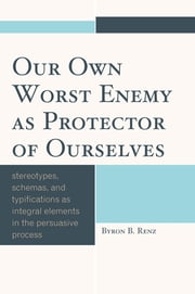 Our Own Worst Enemy as Protector of Ourselves - Stereotypes, Schemas, and Typifications as Integral Elements in the Persuasive Process ebook by Byron B. Renz