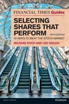 The Financial Times Guide to Selecting Shares that Perform - 10 ways to beat the stock market ebook by Richard Koch, Leo Gough