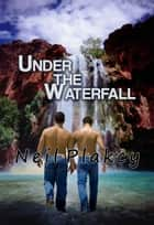 Under the Waterfall - Have Body, Will Guard, #5 ebook by Neil S. Plakcy