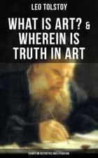 Tolstoy: What is Art? & Wherein is Truth in Art (Essays on Aesthetics and Literature) ebook by Leo Tolstoy, Aylmer Maude, Louise Maude,...
