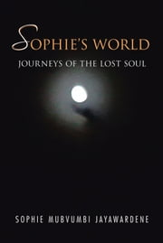 SOPHIE'S WORLD - JOURNEYS OF THE LOST SOUL ebook by SOPHIE MUBVUMBI JAYAWARDENE