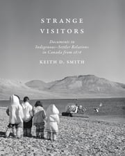Strange Visitors - Documents in Indigenous-Settler Relations in Canada from 1876 ebook by Keith D. Smith