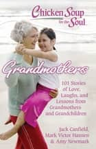 Chicken Soup for the Soul: Grandmothers - 101 Stories of Love, Laughs, and Lessons from Grandmothers and Grandchildren ebook by Jack Canfield, Mark Victor Hansen, Amy Newmark