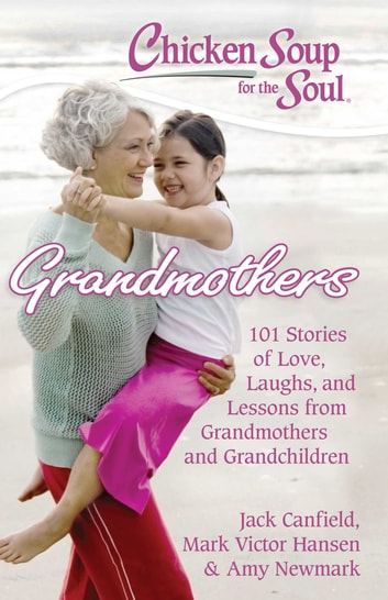 Chicken Soup for the Soul: Grandmothers - 101 Stories of Love, Laughs, and Lessons from Grandmothers and Grandchildren ebook by Jack Canfield,Mark Victor Hansen,Amy Newmark