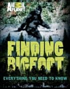 Finding Bigfoot - Everything You Need to Know ebook by ANIMAL PLANET
