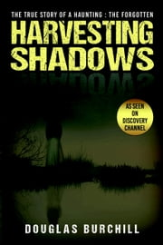 Harvesting Shadows - The True Story of a Haunting: The Forgotten ebook by Douglas Burchill