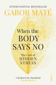 When the Body Says No - the cost of hidden stress ebook by Gabor Maté