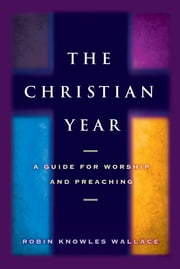 The Christian Year - A Guide for Worship and Preaching ebook by Robin Knowles Wallace