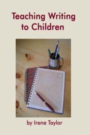 Teaching Writing to Children: Narrative and Descriptive Writing ebook by Irene Taylor