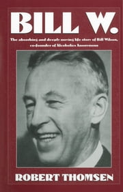 Bill W - The absorbing and deeply moving life story of Bill Wilson, co-founder of Alcoholics Anonymous ebook by Robert Thomsen