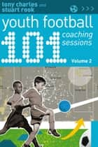101 Youth Football Coaching Sessions Volume 2 ebook by Stuart Rook, Mr Tony Charles