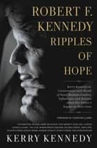 Robert F. Kennedy: Ripples of Hope - Kerry Kennedy in Conversation with Heads of State, Business Leaders, Influencers, and Activists about Her Father's Impact on Their Lives ebook by Kerry Kennedy