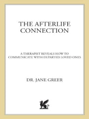 The Afterlife Connection - A Therapist Reveals How to Communicate with Departed Loved Ones ebook by Dr. Jane Greer