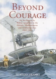 BEYOND COURAGE - Air Sea Rescue by Walrus Squadrons in the Adriatic, Mediterranean and Tyrrhenian Seas 1942-1945 ebook by Norman Franks