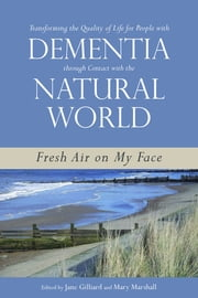 Transforming the Quality of Life for People with Dementia through Contact with the Natural World - Fresh Air on My Face ebook by Mary Marshall,Jane Gilliard,Lorraine Robertson,Marie-José Enders-Slegers,Johanna M. Wigg,Caren Price-Hunt,Peter J. Whitehouse,Rachael Litherland,Simone de Bruin,Brett Joseph,Marcus Fellows,Daniel R. George,Lynda Hughes,Javier Sánchez Merina,Neil Mapes,James McKillop,Trevor Jarvis,Claire Craig,David G McNair,John Killick,Brian Hennell,Manjit Kaur Nijjar,June Hennell,Malcolm Goldsmith