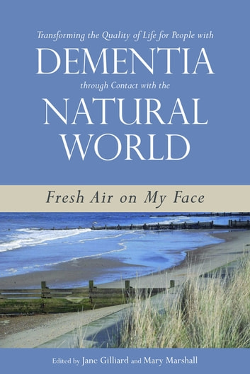 Transforming the Quality of Life for People with Dementia through Contact with the Natural World - Fresh Air on My Face ebook by Lorraine Robertson,Marie-José Enders-Slegers,Johanna M. Wigg,Caren Price-Hunt,Peter J. Whitehouse,Rachael Litherland,Brett Joseph,Marcus Fellows,Daniel R. George,Lynda Hughes,Neil Mapes,James McKillop,Trevor Jarvis,Claire Craig,David G McNair,John Killick,Brian Hennell,June Hennell,Malcolm Goldsmith,Simone de de Bruin,Javier Sánchez Sánchez Merina,Manjit Kaur Kaur Nijjar