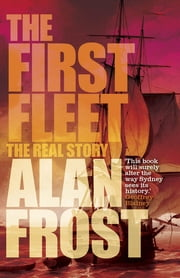 The First Fleet - The Real Story ebook by Alan Frost