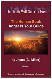 The Human Soul: Anger is Your Guide Session 1 ebook by Jesus (AJ Miller)