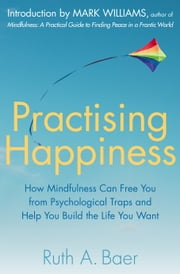 Practising Happiness - How Mindfulness Can Free You From Psychological Traps and Help You Build the Life You Want ebook by Ruth A. Baer