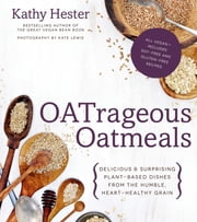 OATrageous Oatmeals - Delicious & Surprising Plant-Based Dishes From This Humble, Heart-Healthy Grain ebook by Kathy Hester
