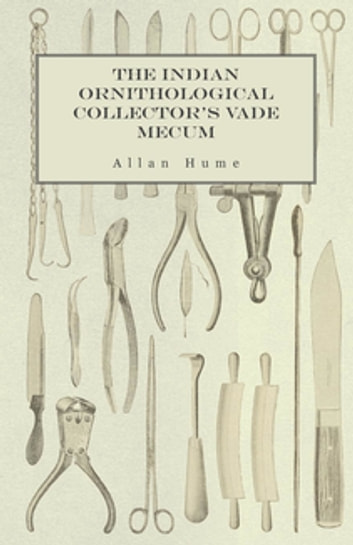 The Indian Ornithological Collector's Vade Mecum - Containing Brief Practical Instructions for Collecting, Preserving, Packing, and Keeping Specimens of Birds, Eggs, Nests, Feathers and Skeletons ebook by Allan Hume