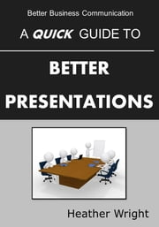 A Quick Guide to Better Presentations ebook by Heather Wright