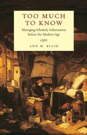 Too Much to Know: Managing Scholarly Information before the Modern Age ebook by Ann M. Blair