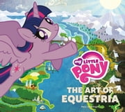 My Little Pony - The Art of Equestria ebook by Hasbro Inc.,Mary Jane Begin