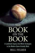 The Book on The Book - A Landmark Inquiry into Which Strategies in the Modern Game Actually Work ebook by Bill Felber