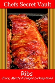Ribs: Juicy, Meaty & Finger Licking Good ebook by Chefs Secret Vault