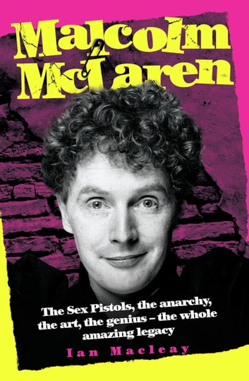 Malcolm McLaren - The Biography: The Sex Pistols, the anarchy, the art, the genius - the whole amazing legacy ebook by Ian Macleay