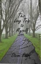 This Long Trip To Myself ebook by Steve Saari