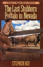 The Last Stubborn Buffalo in Nevada ebook by Stephen Bly