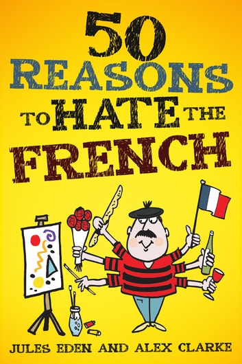 50 Reasons to Hate the French - Vive la Difference! ebook by Jules Eden, Alex Clarke