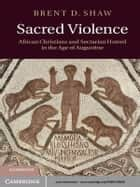 Sacred Violence - African Christians and Sectarian Hatred in the Age of Augustine ebook by Brent D. Shaw