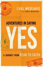 Adventures in Saying Yes - A Journey from Fear to Faith ebook by Carl Medearis,Chris Medearis