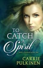 To Catch a Spirit ebook by Carrie Pulkinen