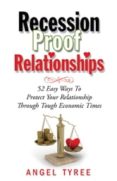 Recession Proof Relationships: 52 Easy Ways To Protect Your Relationship Through Tough Economic Times ebook by Angel Tyree
