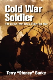 "Cold War Soldier - Life on the Front Lines of the Cold War ebook by Terry ""Stoney"" Burke"