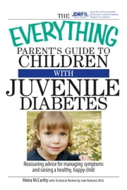 The Everything Parent's Guide To Children With Juvenile Diabetes: Reassuring Advice for Managing Symptoms and Raising a Happy, Healthy Child ebook by Moira McCarthy,Jake Kushner