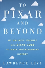 To Pixar and Beyond - My Unlikely Journey with Steve Jobs to Make Entertainment History ebook by Lawrence Levy