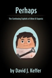 Perhaps: The Continuing Exploits of Alton & Eugenia ebook by David Keffer