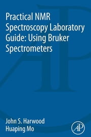 Practical NMR Spectroscopy Laboratory Guide: Using Bruker Spectrometers ebook by John S. Harwood,Huaping Mo