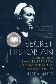 Secret Historian - The Life and Times of Samuel Steward, Professor, Tattoo Artist, and Sexual Renegade ebook by Justin Spring